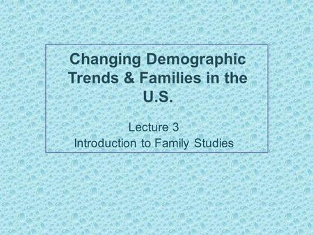 Changing Demographic Trends & Families in the U.S. Lecture 3 Introduction to Family Studies.