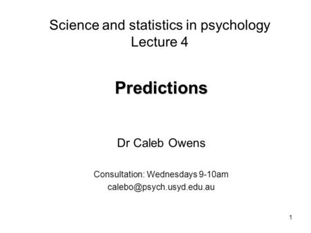 1 Science and statistics in psychology Lecture 4 Predictions Dr Caleb Owens Consultation: Wednesdays 9-10am