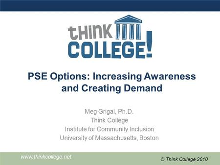 Www.thinkcollege.net © Think College 2010 PSE Options: Increasing Awareness and Creating Demand Meg Grigal, Ph.D. Think College Institute for Community.
