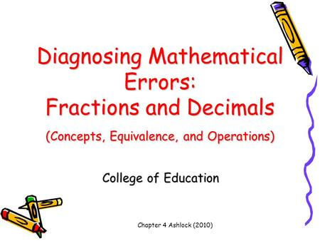 Chapter 4 Ashlock (2010) Diagnosing Mathematical Errors: Fractions and Decimals (Concepts, Equivalence, and Operations) College of Education.