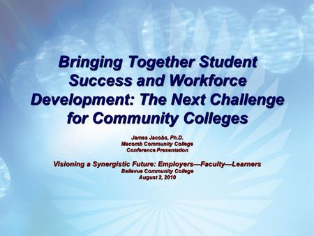 Bringing Together Student Success and Workforce Development: The Next Challenge for Community Colleges James Jacobs, Ph.D. Macomb Community College Conference.