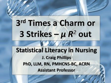 3 rd Times a Charm or 3 Strikes – µ R 2 out Statistical Literacy in Nursing J. Craig Phillips PhD, LLM, RN, PMHCNS-BC, ACRN Assistant Professor.
