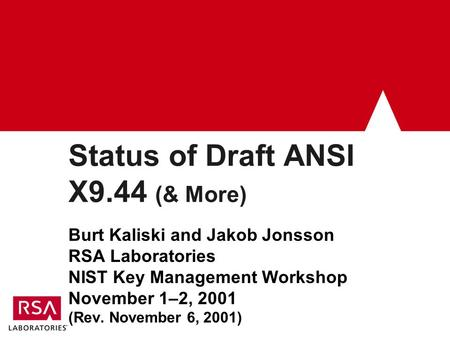 Status of Draft ANSI X9.44 (& More) Burt Kaliski and Jakob Jonsson RSA Laboratories NIST Key Management Workshop November 1–2, 2001 (Rev. November 6, 2001)