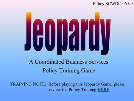 A Coordinated Business Services Policy Training Game TRAINING NOTE: Before playing this Jeopardy Game, please review the Policy Training HERE.HERE Policy.