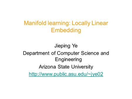 Manifold learning: Locally Linear Embedding Jieping Ye Department of Computer Science and Engineering Arizona State University