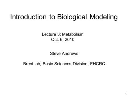 1 Introduction to Biological Modeling Steve Andrews Brent lab, Basic Sciences Division, FHCRC Lecture 3: Metabolism Oct. 6, 2010.