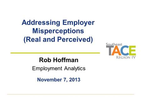 Addressing Employer Misperceptions (Real and Perceived) Rob Hoffman Employment Analytics November 7, 2013.