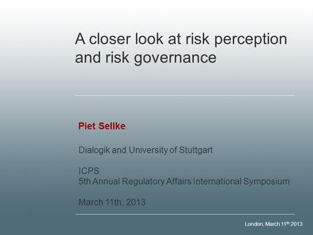 London, March 11 th 2013 Piet Sellke A closer look at risk perception and risk governance Dialogik and University of Stuttgart ICPS 5th Annual Regulatory.