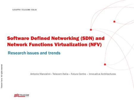 1 GRUPPO TELECOM ITALIA Software Defined Networking (SDN) and Network Functions Virtualization (NFV) Research issues and trends Antonio Manzalini– Telecom.