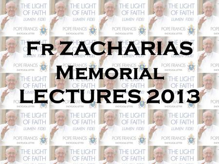 Fr ZACHARIAS Memorial LECTURES 2013. FAITH AND PHILOSOPHY: REFERENCES TO THE MAJOR PHILOSOPHICAL TRENDS OF LUMEN FIDEI.