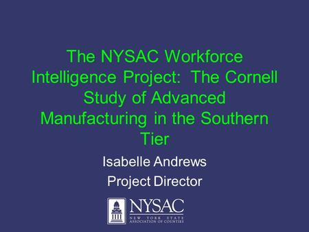 The NYSAC Workforce Intelligence Project: The Cornell Study of Advanced Manufacturing in the Southern Tier Isabelle Andrews Project Director.