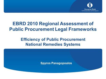 Spyros Panagopoulos EBRD 2010 Regional Assessment of Public Procurement Legal Frameworks Efficiency of Public Procurement National Remedies Systems.