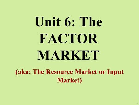 Unit 6: The FACTOR MARKET (aka: The Resource Market or Input Market) 1.