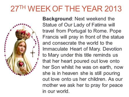 27 TH WEEK OF THE YEAR 2013 Background: Next weekend the Statue of Our Lady of Fatima will travel from Portugal to Rome. Pope Francis will pray in front.