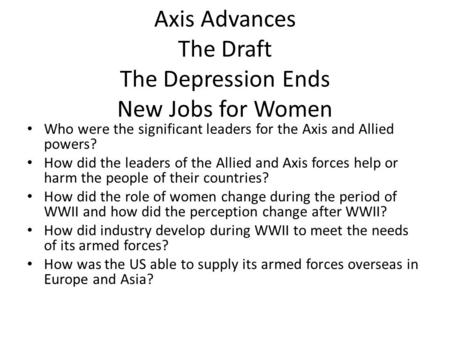 Axis Advances The Draft The Depression Ends New Jobs for Women Who were the significant leaders for the Axis and Allied powers? How did the leaders of.