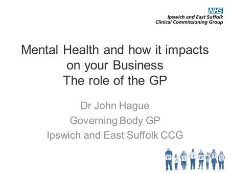 Mental Health and how it impacts on your Business The role of the GP Dr John Hague Governing Body GP Ipswich and East Suffolk CCG.