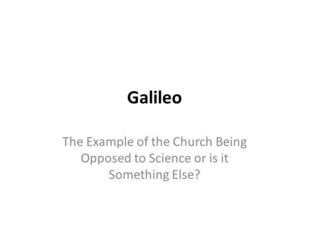 Galileo The Example of the Church Being Opposed to Science or is it Something Else?