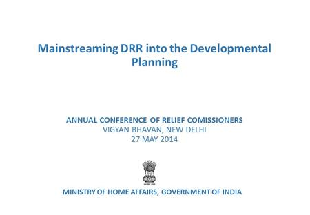 Mainstreaming DRR into the Developmental Planning ANNUAL CONFERENCE OF RELIEF COMISSIONERS VIGYAN BHAVAN, NEW DELHI 27 MAY 2014 MINISTRY OF HOME AFFAIRS,