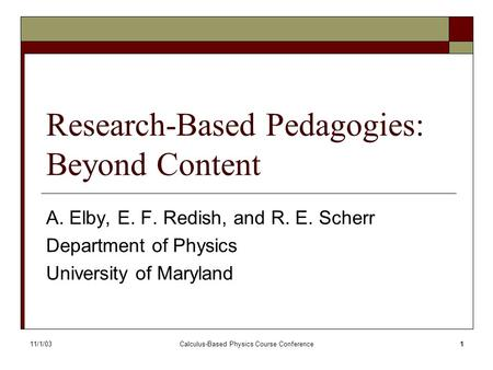 11/1/03Calculus-Based Physics Course Conference1 Research-Based Pedagogies: Beyond Content A. Elby, E. F. Redish, and R. E. Scherr Department of Physics.