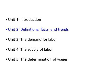 Unit 1: Introduction Unit 2: Definitions, facts, and trends Unit 3: The demand for labor Unit 4: The supply of labor Unit 5: The determination of wages.