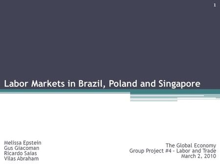 Labor Markets in Brazil, Poland and Singapore Melissa Epstein Gus Giacoman Ricardo Saias Vilas Abraham The Global Economy Group Project #4 – Labor and.