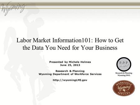 Labor Market Information101: How to Get the Data You Need for Your Business Presented by Michele Holmes June 25, 2013 Research & Planning Wyoming Department.