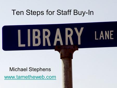 Ten Steps for Staff Buy-In Michael Stephens www.tametheweb.com.