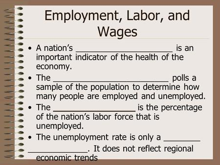 Employment, Labor, and Wages A nation's _____________________ is an important indicator of the health of the economy. The _________________________ polls.