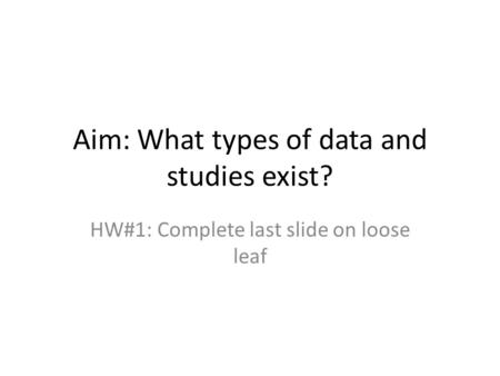 Aim: What types of data and studies exist? HW#1: Complete last slide on loose leaf.