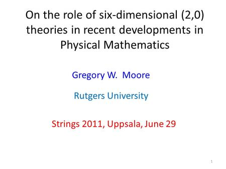 On the role of six-dimensional (2,0) theories in recent developments in Physical Mathematics Strings 2011, Uppsala, June 29 Gregory W. Moore 1 Rutgers.