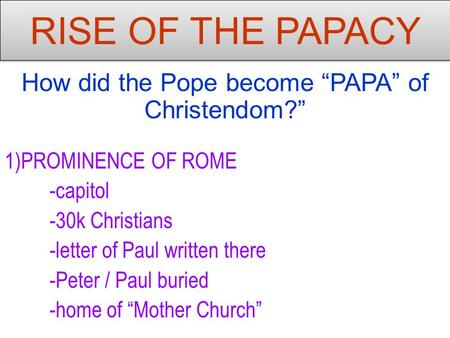 "RISE OF THE PAPACY How did the Pope become ""PAPA"" of Christendom?"" 1)PROMINENCE OF ROME -capitol -30k Christians -letter of Paul written there -Peter /"