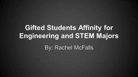 Gifted Students Affinity for Engineering and STEM Majors By: Rachel McFalls.