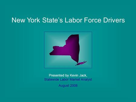 New York State's Labor Force Drivers Presented by Kevin Jack, Statewide Labor Market Analyst August 2008.