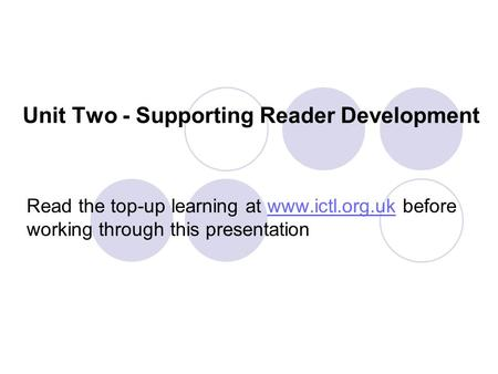 Unit Two - Supporting Reader Development Read the top-up learning at www.ictl.org.uk before working through this presentationwww.ictl.org.uk.