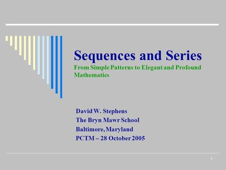1 Sequences and Series From Simple Patterns to Elegant and Profound Mathematics David W. Stephens <strong>The</strong> Bryn Mawr School Baltimore, Maryland PCTM – 28 October.