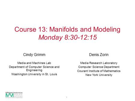 1 Course 13: Manifolds and Modeling Monday 8:30-12:15 Cindy Grimm Media and Machines Lab Department of Computer Science and Engineering Washington University.