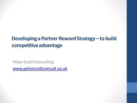 Developing a Partner Reward Strategy – to build competitive advantage Peter Scott Consulting www.peterscottconsult.co.uk.