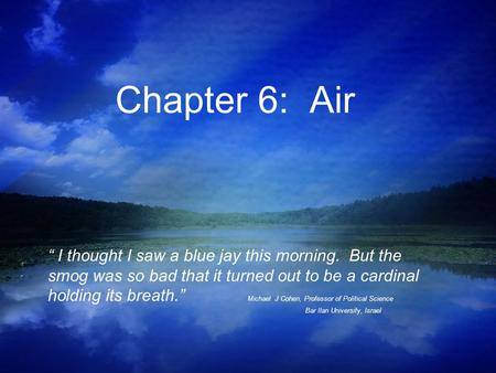 "Chapter 6: Air "" I thought I saw a blue jay this morning. But the smog was so bad that it turned out to be a cardinal holding its breath."" Michael J Cohen,"