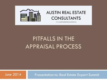 PITFALLS IN THE APPRAISAL PROCESS Presentation to: Real Estate Expert Summit June 2014 AUSTIN REAL ESTATE CONSULTANTS www.austinrealestateconsultants.ca.