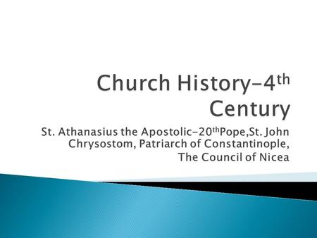 St. Athanasius the Apostolic-20 th Pope,St. John Chrysostom, Patriarch of Constantinople, The Council of Nicea.