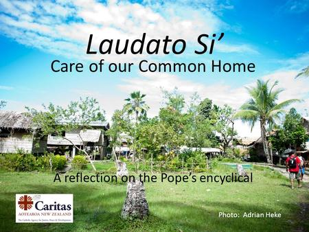 Laudato Si' Care of our Common Home A reflection on the Pope's encyclical Photo: Adrian Heke.