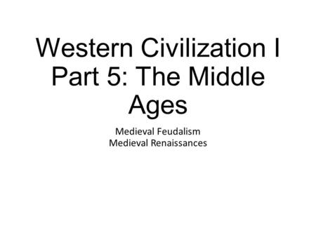 Western Civilization I Part 5: The Middle Ages Medieval Feudalism Medieval Renaissances.