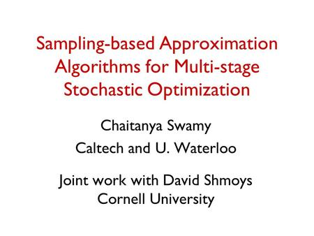 Sampling-based Approximation Algorithms for Multi-stage Stochastic Optimization Chaitanya Swamy Caltech and U. Waterloo Joint work with David Shmoys Cornell.