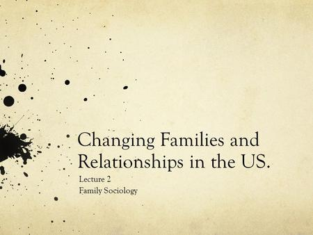 Changing Families and Relationships in the US. Lecture 2 Family Sociology.