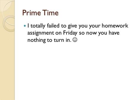 Prime Time I totally failed to give you your homework assignment on Friday so now you have nothing to turn in.