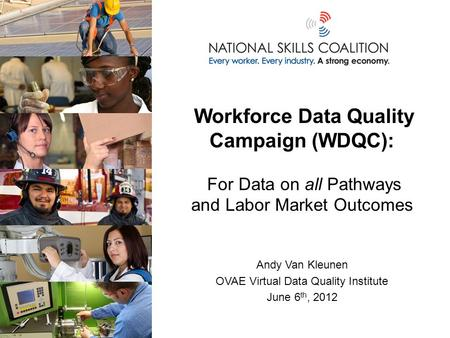 Workforce Data Quality Campaign (WDQC): For Data on all Pathways and Labor Market Outcomes Andy Van Kleunen OVAE Virtual Data Quality Institute June 6.