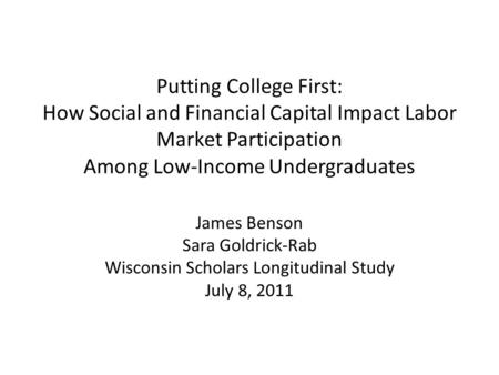 Putting College First: How Social and Financial Capital Impact Labor Market Participation Among Low-Income Undergraduates James Benson Sara Goldrick-Rab.