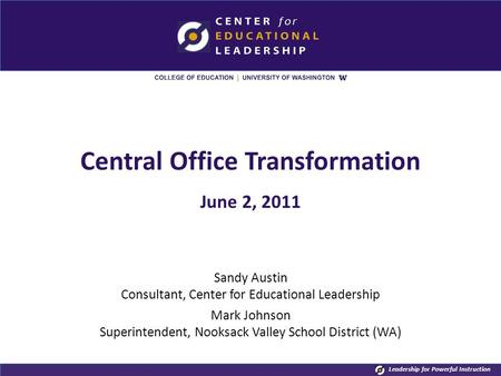 Leadership for Powerful Instruction Central Office Transformation June 2, 2011 Sandy Austin Consultant, Center for Educational Leadership Mark Johnson.