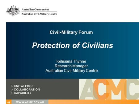 Civil-Military Forum Protection of Civilians Kelisiana Thynne Research Manager Australian Civil-Military Centre.