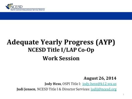 AYP Adequate Yearly Progress (AYP) NCESD Title I/LAP Co-Op Work Session August 26, 2014 Jody Hess, OSPI Title I: